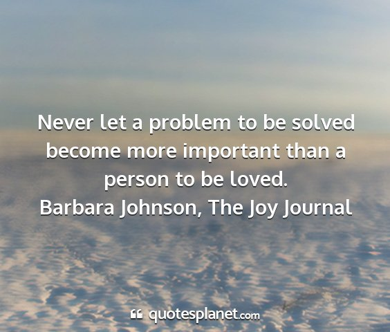 Barbara johnson, the joy journal - never let a problem to be solved become more...
