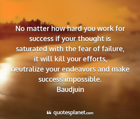 Baudjuin - no matter how hard you work for success if your...