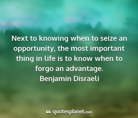 Benjamin disraeli - next to knowing when to seize an opportunity, the...
