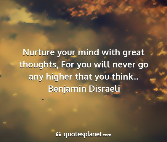 Benjamin disraeli - nurture your mind with great thoughts, for you...