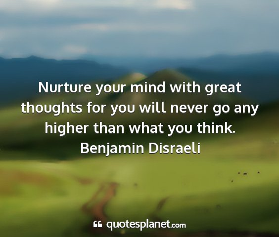Benjamin disraeli - nurture your mind with great thoughts for you...