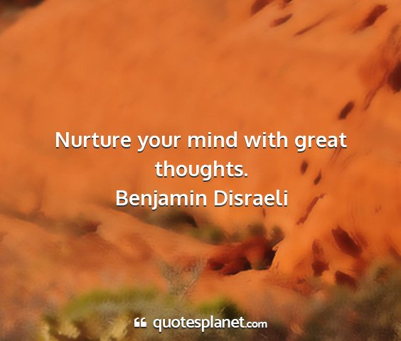 Benjamin disraeli - nurture your mind with great thoughts....