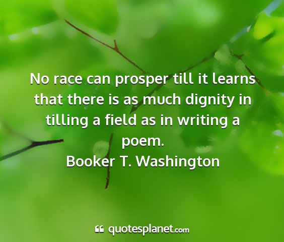 Booker t. washington - no race can prosper till it learns that there is...