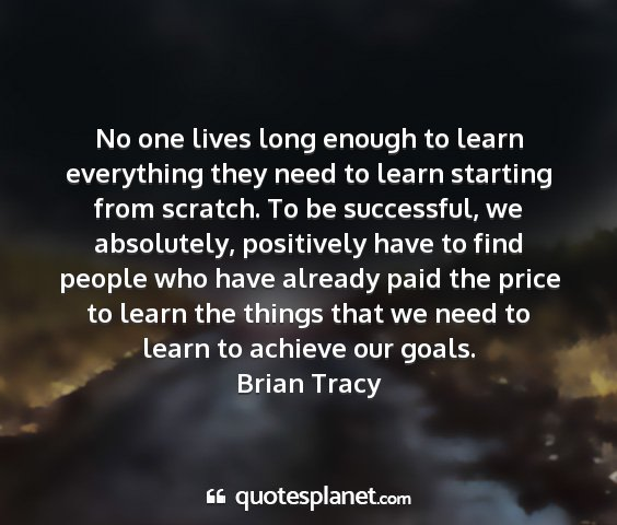Brian tracy - no one lives long enough to learn everything they...