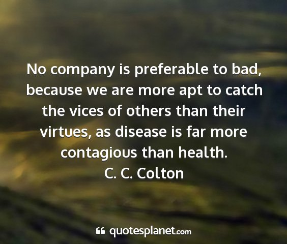 C. c. colton - no company is preferable to bad, because we are...