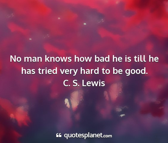 C. s. lewis - no man knows how bad he is till he has tried very...