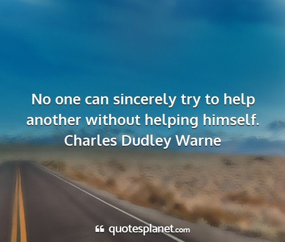 Charles dudley warne - no one can sincerely try to help another without...