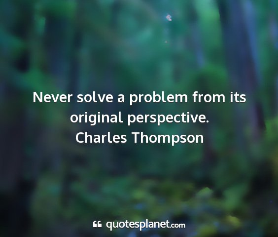 Charles thompson - never solve a problem from its original...