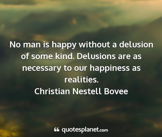 Christian nestell bovee - no man is happy without a delusion of some kind....