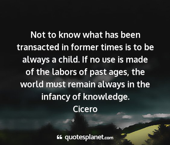 Cicero - not to know what has been transacted in former...