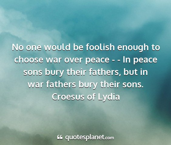 Croesus of lydia - no one would be foolish enough to choose war over...
