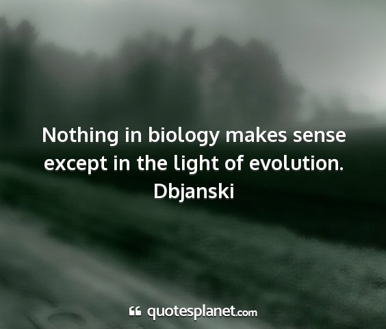 Dbjanski - nothing in biology makes sense except in the...
