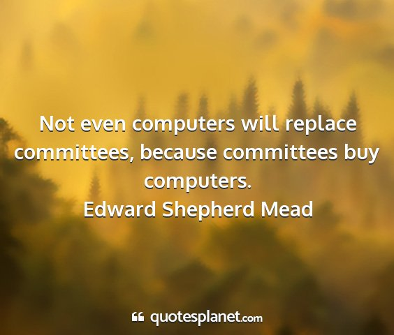 Edward shepherd mead - not even computers will replace committees,...
