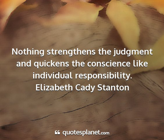 Elizabeth cady stanton - nothing strengthens the judgment and quickens the...