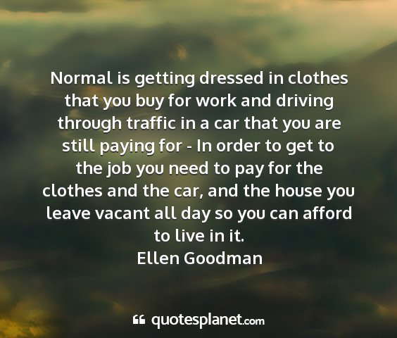 Ellen goodman - normal is getting dressed in clothes that you buy...