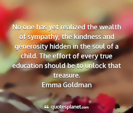 Emma goldman - no one has yet realized the wealth of sympathy,...