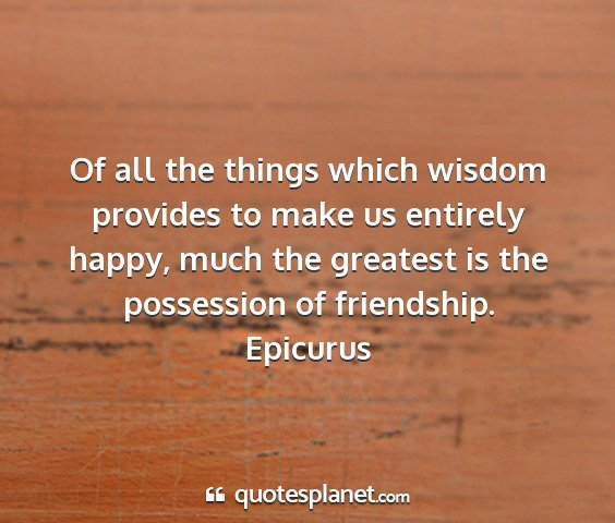 Epicurus - of all the things which wisdom provides to make...