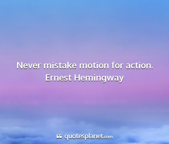 Ernest hemingway - never mistake motion for action....