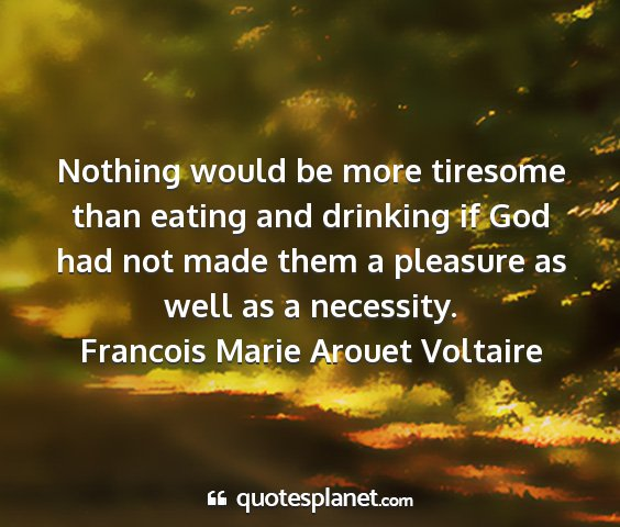 Francois marie arouet voltaire - nothing would be more tiresome than eating and...