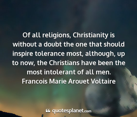 Francois marie arouet voltaire - of all religions, christianity is without a doubt...