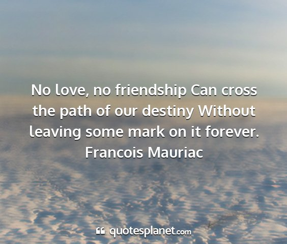 Francois mauriac - no love, no friendship can cross the path of our...