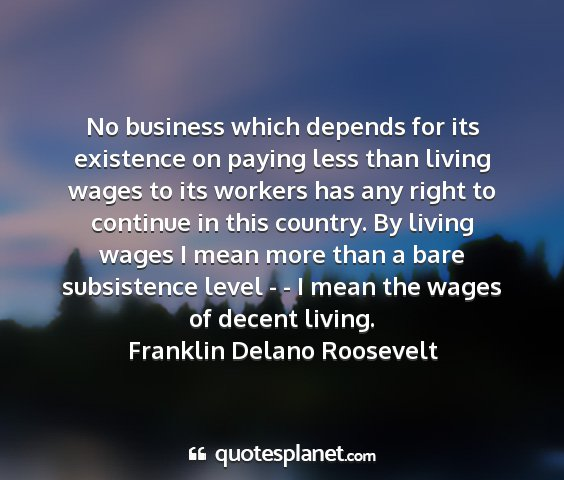 Franklin delano roosevelt - no business which depends for its existence on...
