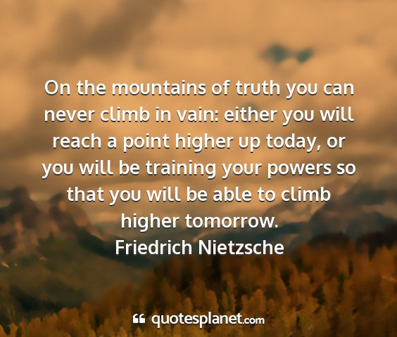 Friedrich nietzsche - on the mountains of truth you can never climb in...