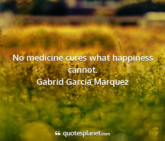 Gabrid garcia marquez - no medicine cures what happiness cannot....