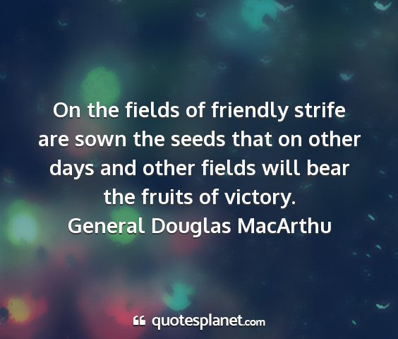 General douglas macarthu - on the fields of friendly strife are sown the...