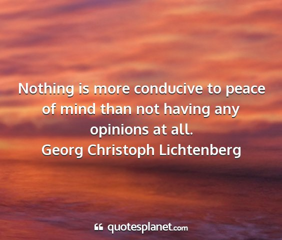 Georg christoph lichtenberg - nothing is more conducive to peace of mind than...