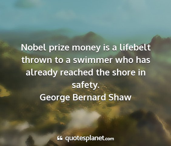 George bernard shaw - nobel prize money is a lifebelt thrown to a...