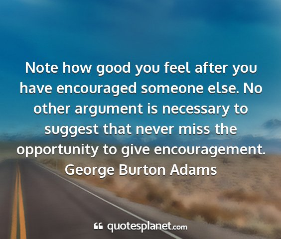 George burton adams - note how good you feel after you have encouraged...