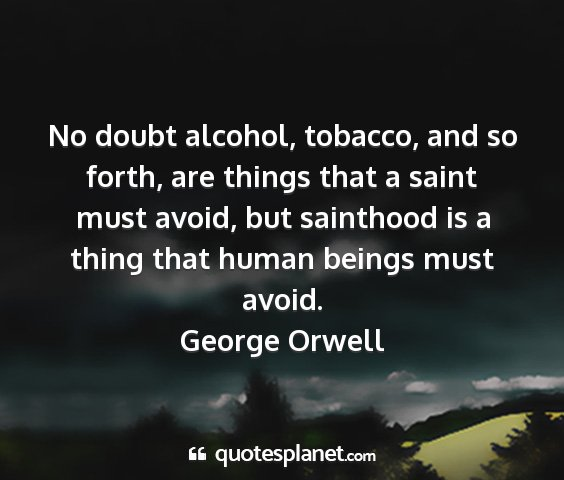 George orwell - no doubt alcohol, tobacco, and so forth, are...