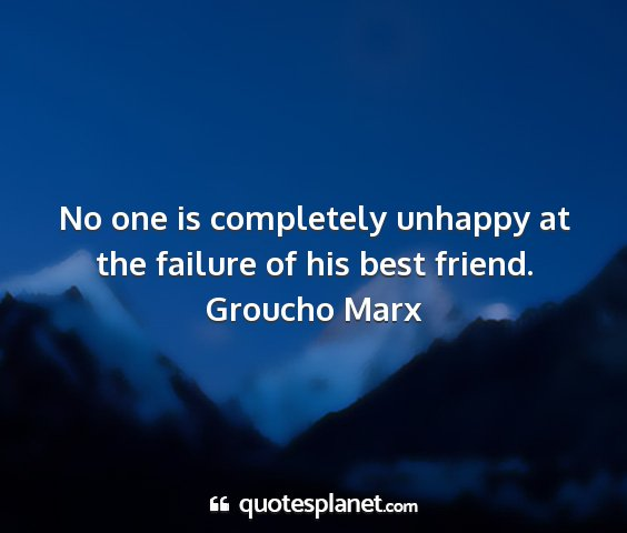 Groucho marx - no one is completely unhappy at the failure of...