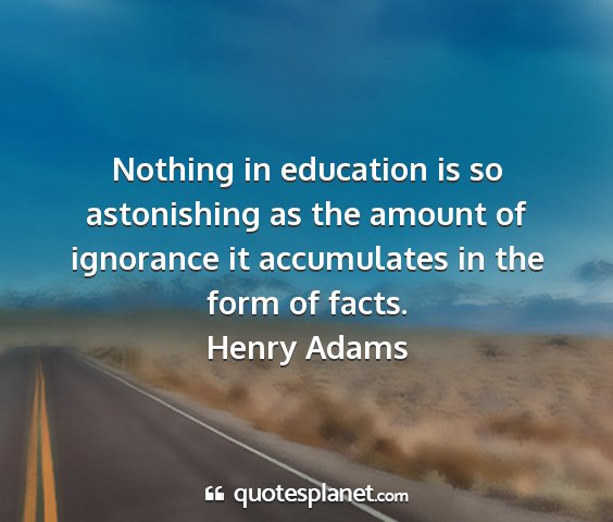 Henry adams - nothing in education is so astonishing as the...