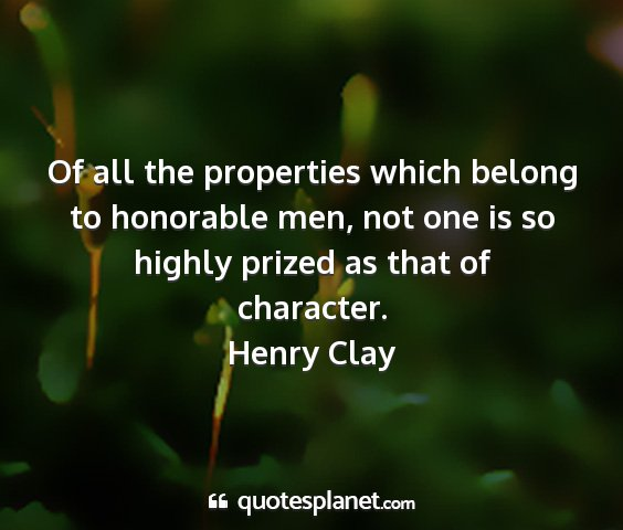 Henry clay - of all the properties which belong to honorable...