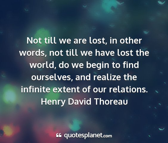 Henry david thoreau - not till we are lost, in other words, not till we...