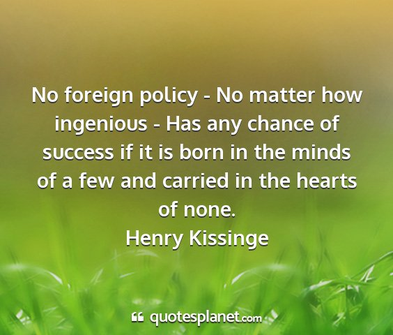 Henry kissinge - no foreign policy - no matter how ingenious - has...