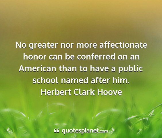 Herbert clark hoove - no greater nor more affectionate honor can be...