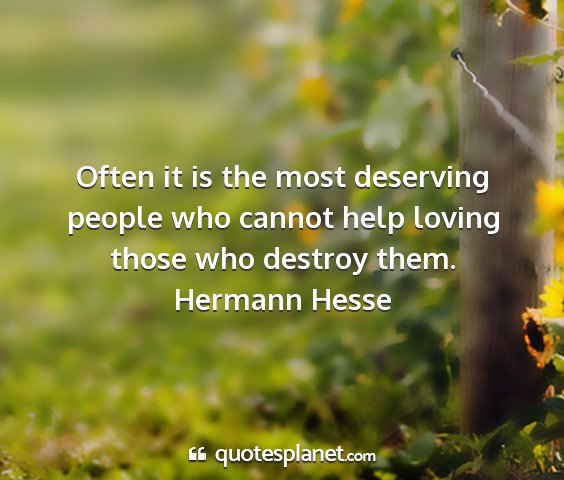 Hermann hesse - often it is the most deserving people who cannot...