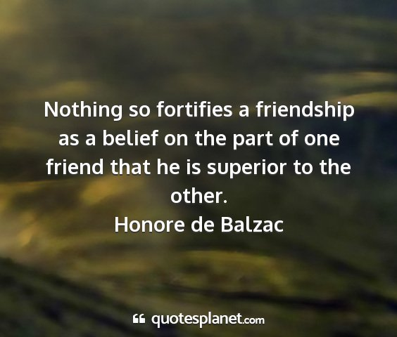 Honore de balzac - nothing so fortifies a friendship as a belief on...