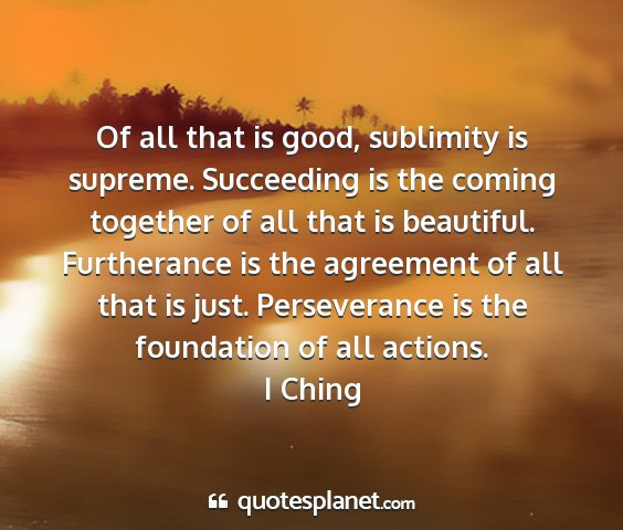 I ching - of all that is good, sublimity is supreme....