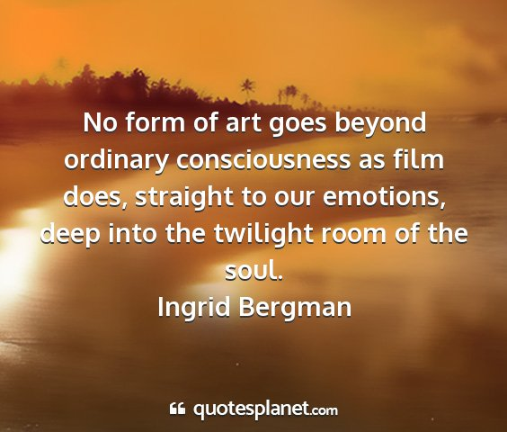 Ingrid bergman - no form of art goes beyond ordinary consciousness...