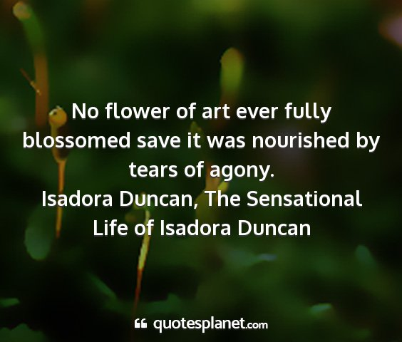 Isadora duncan, the sensational life of isadora duncan - no flower of art ever fully blossomed save it was...