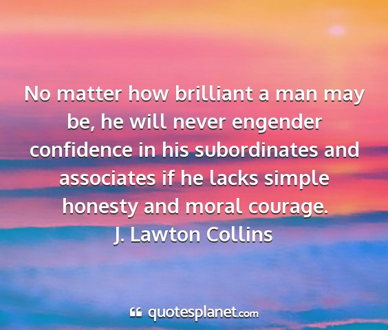 J. lawton collins - no matter how brilliant a man may be, he will...