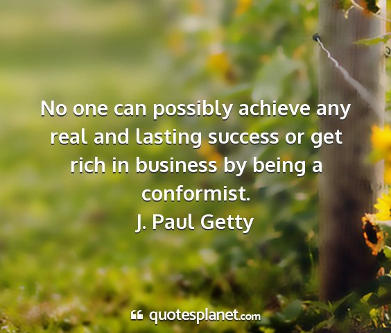 J. paul getty - no one can possibly achieve any real and lasting...