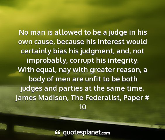 James madison, the federalist, paper # 10 - no man is allowed to be a judge in his own cause,...