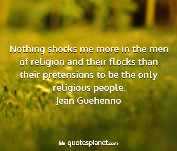 Jean guehenno - nothing shocks me more in the men of religion and...
