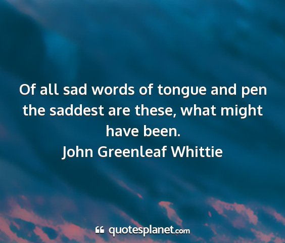 John greenleaf whittie - of all sad words of tongue and pen the saddest...