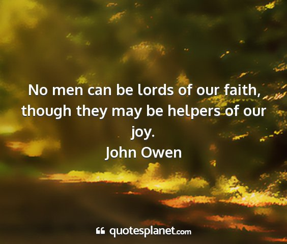 John owen - no men can be lords of our faith, though they may...